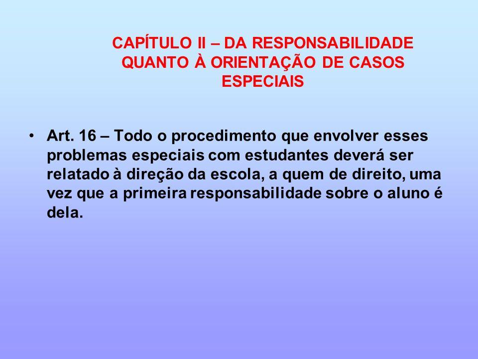 CAPÍTULO II – DA RESPONSABILIDADE QUANTO À ORIENTAÇÃO DE CASOS ESPECIAIS Art. 16 – Todo o procedimento que envolver esses problemas especiais com estu