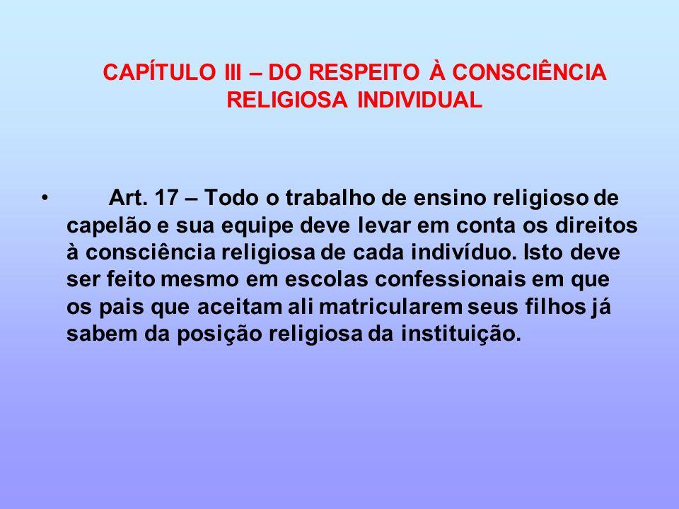 CAPÍTULO III – DO RESPEITO À CONSCIÊNCIA RELIGIOSA INDIVIDUAL Art. 17 – Todo o trabalho de ensino religioso de capelão e sua equipe deve levar em cont