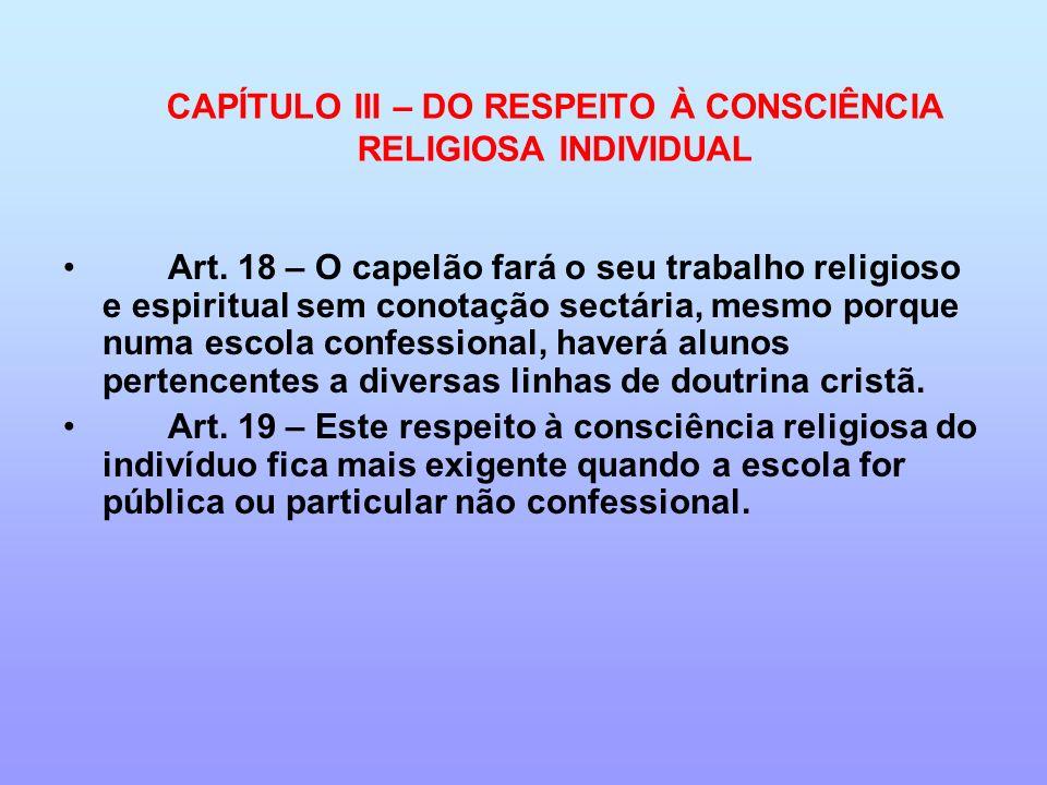 CAPÍTULO III – DO RESPEITO À CONSCIÊNCIA RELIGIOSA INDIVIDUAL Art. 18 – O capelão fará o seu trabalho religioso e espiritual sem conotação sectária, m