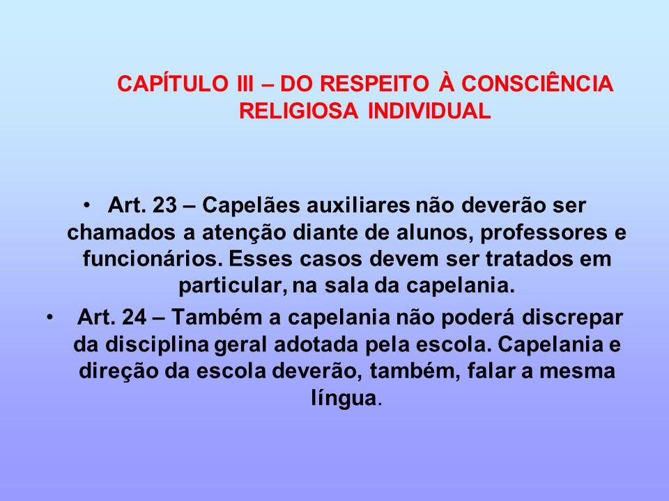 CAPÍTULO III – DO RESPEITO À CONSCIÊNCIA RELIGIOSA INDIVIDUAL Art. 23 – Capelães auxiliares não deverão ser chamados a atenção diante de alunos, profe