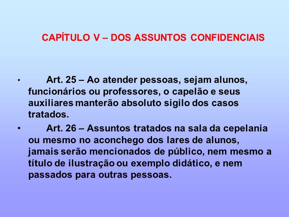 CAPÍTULO V – DOS ASSUNTOS CONFIDENCIAIS Art. 25 – Ao atender pessoas, sejam alunos, funcionários ou professores, o capelão e seus auxiliares manterão