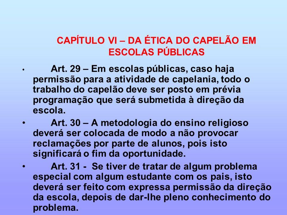 CAPÍTULO VI – DA ÉTICA DO CAPELÃO EM ESCOLAS PÚBLICAS Art. 29 – Em escolas públicas, caso haja permissão para a atividade de capelania, todo o trabalh