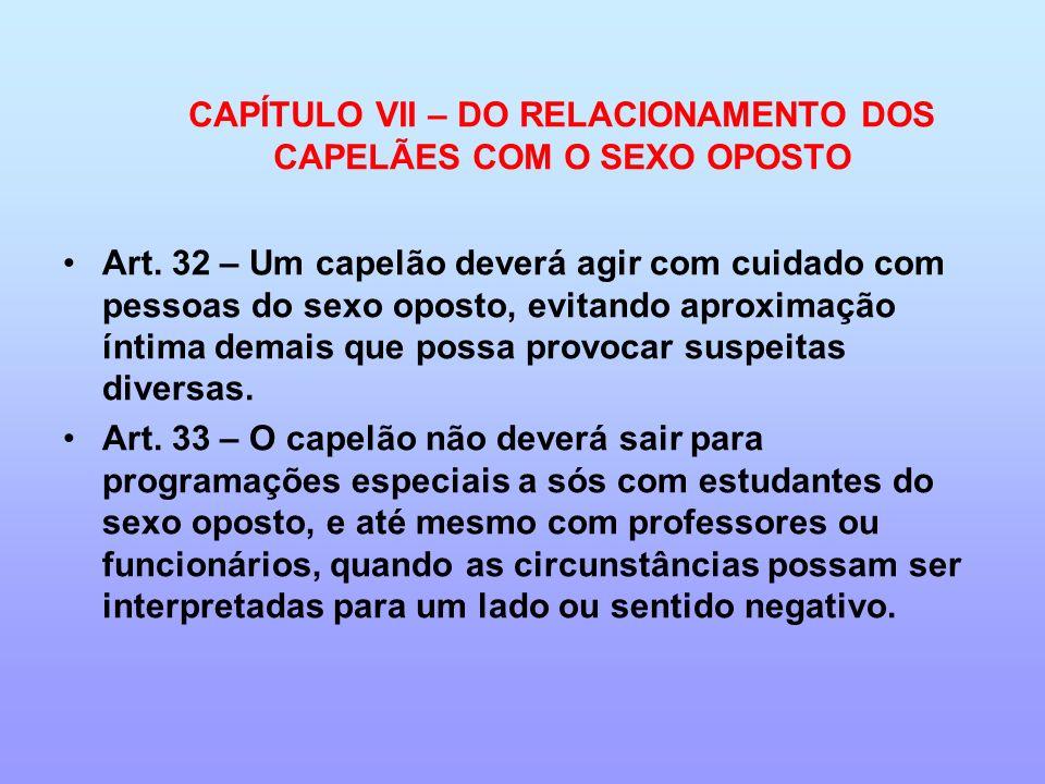 CAPÍTULO VII – DO RELACIONAMENTO DOS CAPELÃES COM O SEXO OPOSTO Art. 32 – Um capelão deverá agir com cuidado com pessoas do sexo oposto, evitando apro