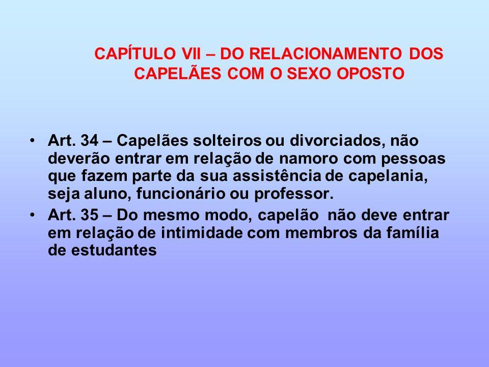 CAPÍTULO VII – DO RELACIONAMENTO DOS CAPELÃES COM O SEXO OPOSTO Art. 34 – Capelães solteiros ou divorciados, não deverão entrar em relação de namoro c