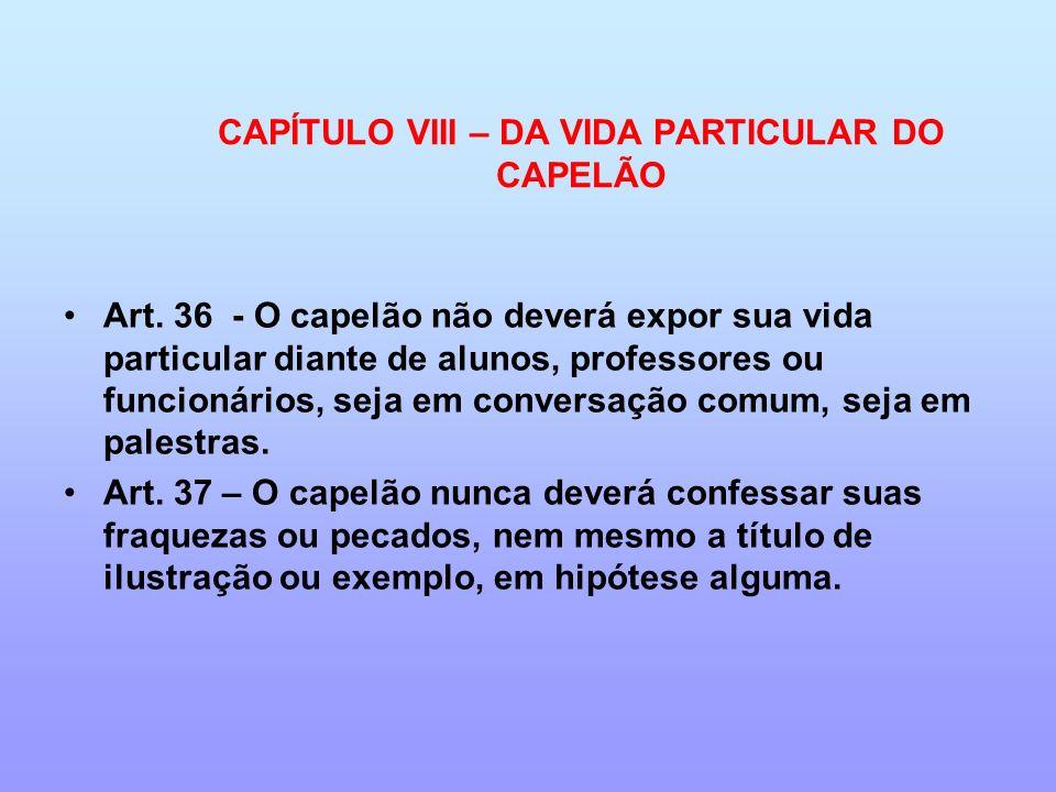 CAPÍTULO VIII – DA VIDA PARTICULAR DO CAPELÃO Art. 36 - O capelão não deverá expor sua vida particular diante de alunos, professores ou funcionários,