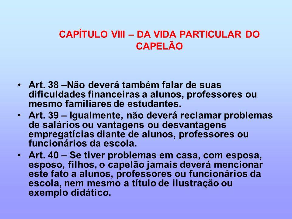CAPÍTULO VIII – DA VIDA PARTICULAR DO CAPELÃO Art. 38 –Não deverá também falar de suas dificuldades financeiras a alunos, professores ou mesmo familia