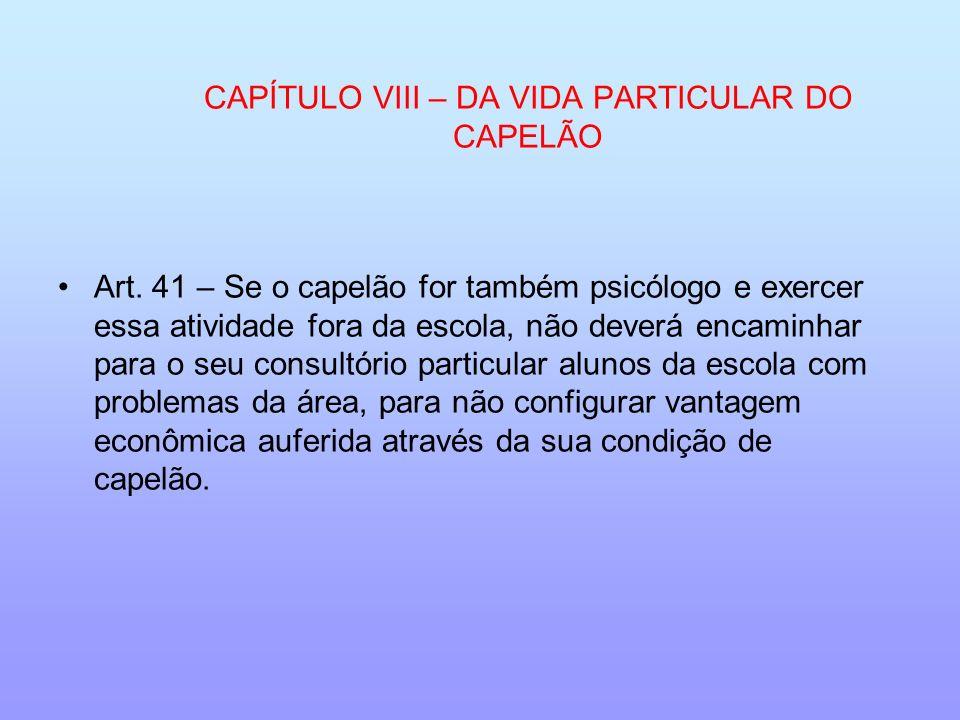 CAPÍTULO VIII – DA VIDA PARTICULAR DO CAPELÃO Art. 41 – Se o capelão for também psicólogo e exercer essa atividade fora da escola, não deverá encaminh