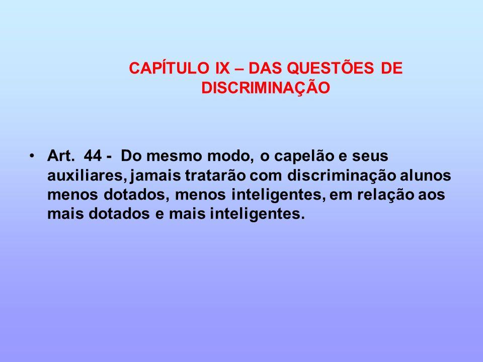 CAPÍTULO IX – DAS QUESTÕES DE DISCRIMINAÇÃO Art. 44 - Do mesmo modo, o capelão e seus auxiliares, jamais tratarão com discriminação alunos menos dotad