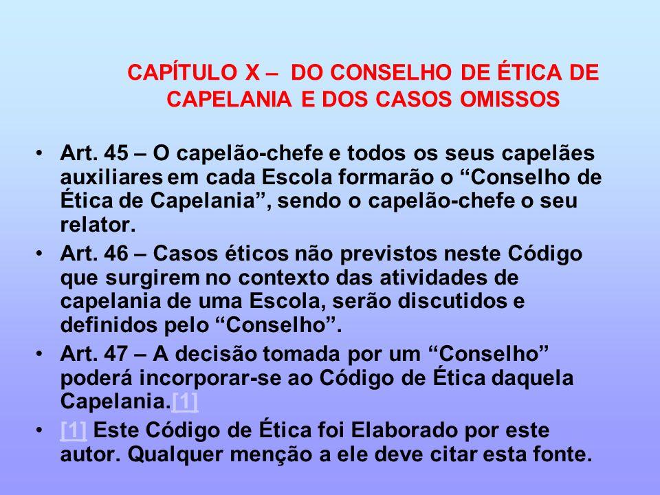 CAPÍTULO X – DO CONSELHO DE ÉTICA DE CAPELANIA E DOS CASOS OMISSOS Art. 45 – O capelão-chefe e todos os seus capelães auxiliares em cada Escola formar