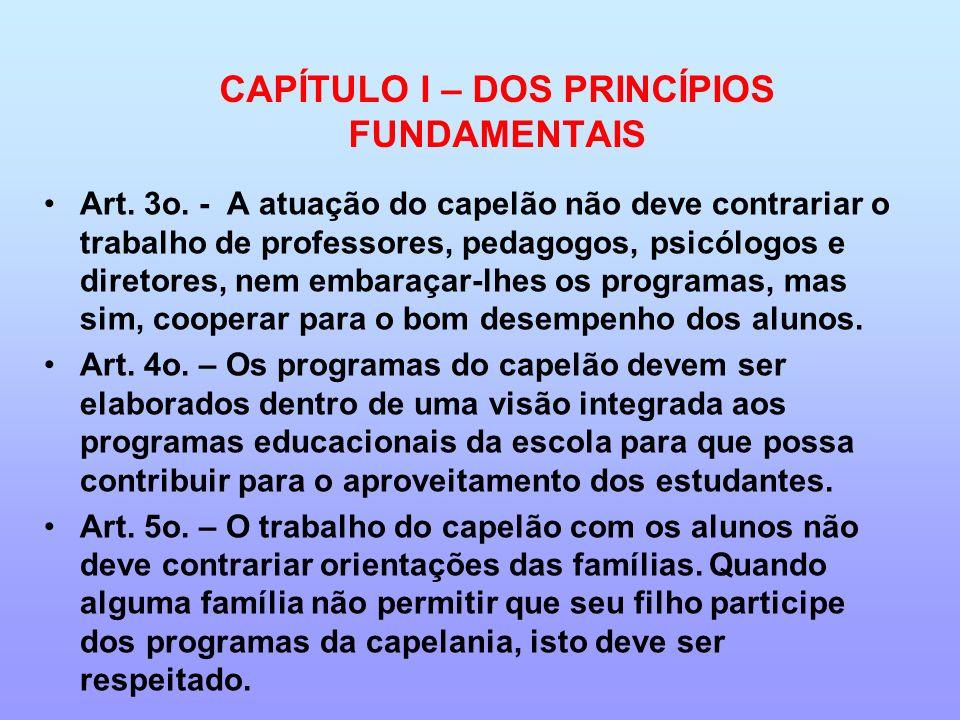 CAPÍTULO I – DOS PRINCÍPIOS FUNDAMENTAIS Art. 3o. - A atuação do capelão não deve contrariar o trabalho de professores, pedagogos, psicólogos e direto