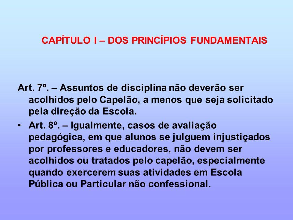 Art. 7º. – Assuntos de disciplina não deverão ser acolhidos pelo Capelão, a menos que seja solicitado pela direção da Escola. Art. 8º. – Igualmente, c