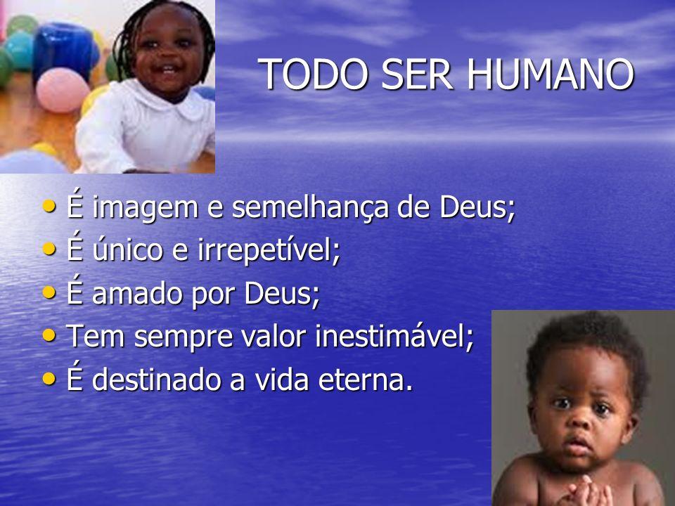 TODO SER HUMANO É imagem e semelhança de Deus; É imagem e semelhança de Deus; É único e irrepetível; É único e irrepetível; É amado por Deus; É amado