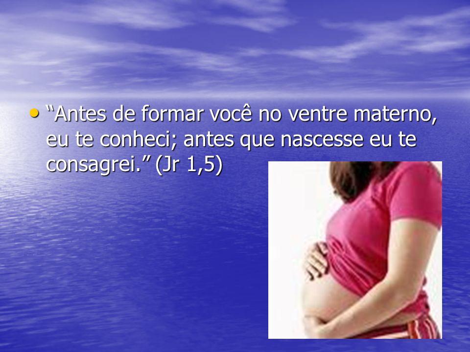 Antes de formar você no ventre materno, eu te conheci; antes que nascesse eu te consagrei. (Jr 1,5) Antes de formar você no ventre materno, eu te conh