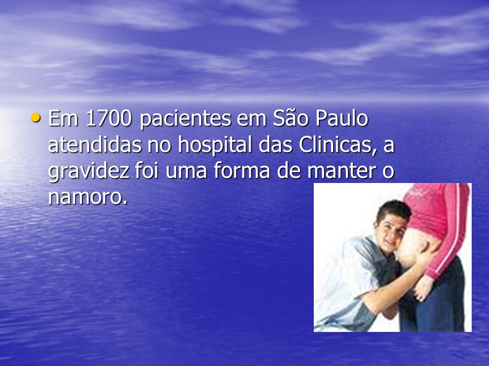 Em 1700 pacientes em São Paulo atendidas no hospital das Clinicas, a gravidez foi uma forma de manter o namoro. Em 1700 pacientes em São Paulo atendid
