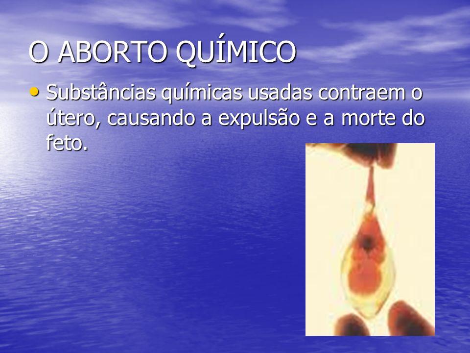 O ABORTO QUÍMICO Substâncias químicas usadas contraem o útero, causando a expulsão e a morte do feto. Substâncias químicas usadas contraem o útero, ca
