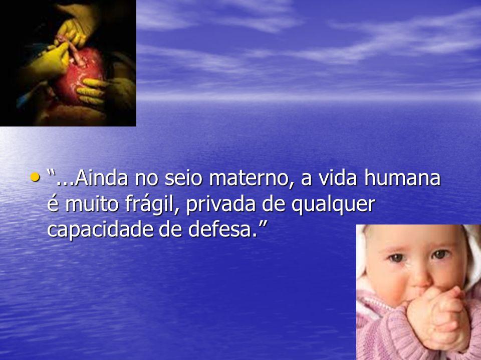 ...Ainda no seio materno, a vida humana é muito frágil, privada de qualquer capacidade de defesa....Ainda no seio materno, a vida humana é muito frági