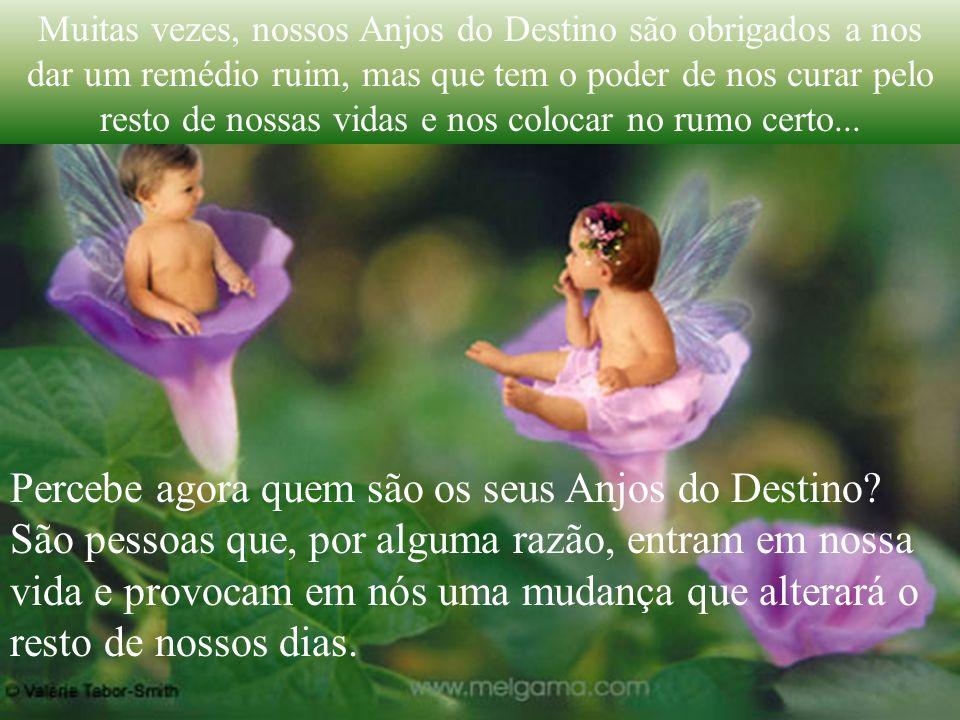 Muitas vezes, nossos Anjos do Destino são obrigados a nos dar um remédio ruim, mas que tem o poder de nos curar pelo resto de nossas vidas e nos colocar no rumo certo...