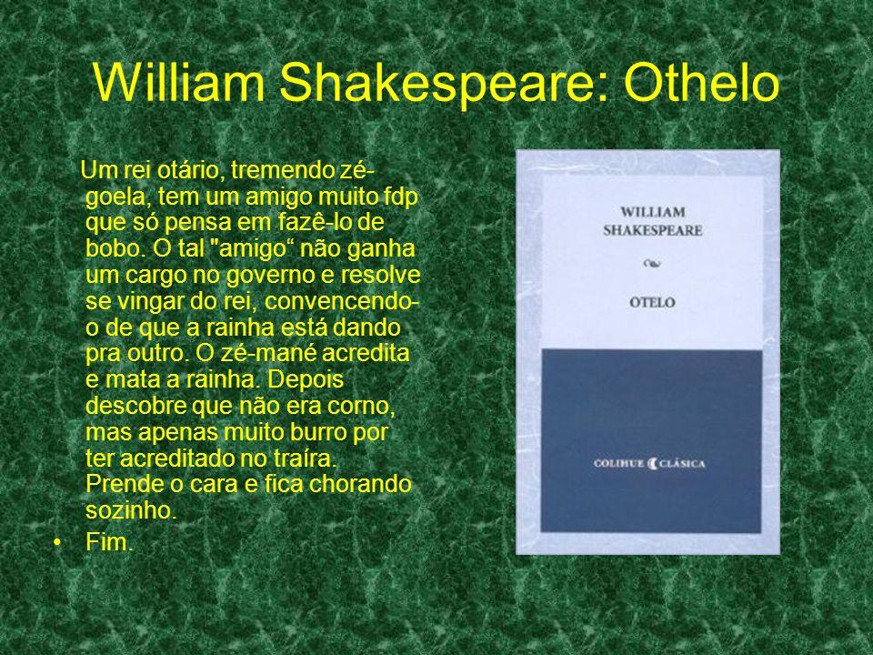 William Shakespeare: Othelo Um rei otário, tremendo zé- goela, tem um amigo muito fdp que só pensa em fazê-lo de bobo.