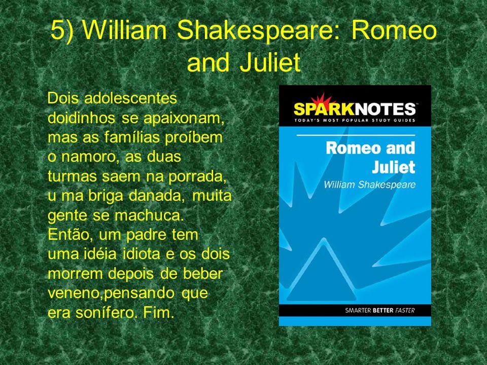 5) William Shakespeare: Romeo and Juliet Dois adolescentes doidinhos se apaixonam, mas as famílias proíbem o namoro, as duas turmas saem na porrada, u ma briga danada, muita gente se machuca.