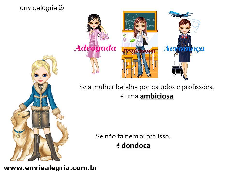 Se a mulher batalha por estudos e profissões, ambiciosa é uma ambiciosa Se não tá nem ai pra isso, dondoca é dondoca enviealegria ® www.enviealegria.com.br