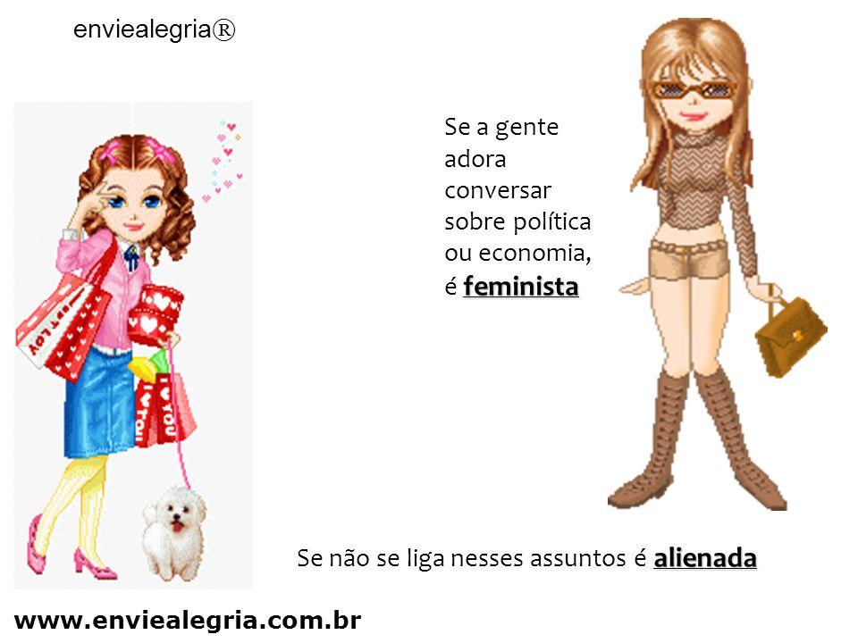 feminista Se a gente adora conversar sobre política ou economia, é feminista alienada Se não se liga nesses assuntos é alienada enviealegria ® www.enviealegria.com.br