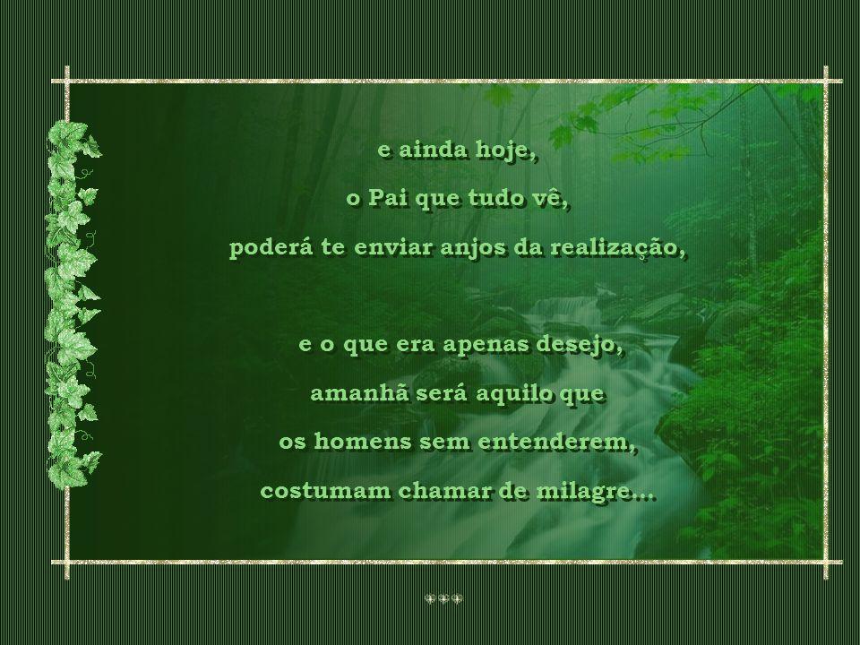 E cada dificuldade, acredite, é apenas o adubo, a chuva que molha a semente dos teus desejos...