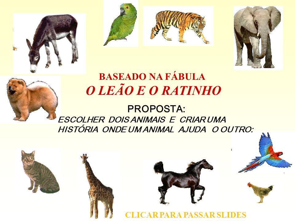 PROPOSTA: ESCOLHER DOIS ANIMAIS E CRIAR UMA HISTÓRIA ONDE UM ANIMAL AJUDA O OUTRO: BASEADO NA FÁBULA O LEÃO E O RATINHO CLICAR PARA PASSAR SLIDES