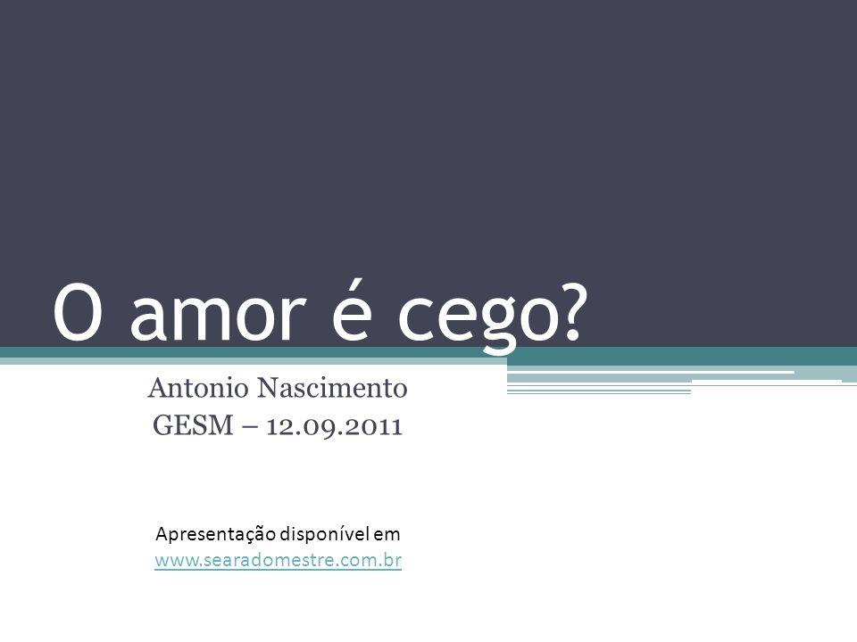 O amor é cego? Antonio Nascimento GESM – 12.09.2011 Apresentação disponível em www.searadomestre.com.br www.searadomestre.com.br