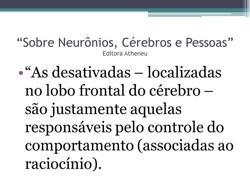 Sobre Neurônios, Cérebros e Pessoas Editora Atheneu As desativadas – localizadas no lobo frontal do cérebro – são justamente aquelas responsáveis pelo