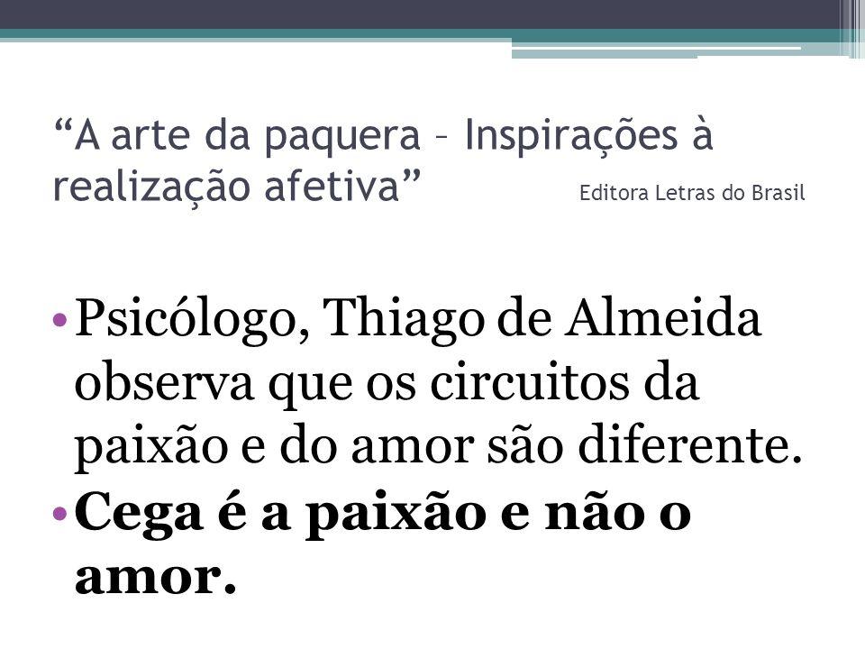 A arte da paquera – Inspirações à realização afetiva Editora Letras do Brasil Psicólogo, Thiago de Almeida observa que os circuitos da paixão e do amo