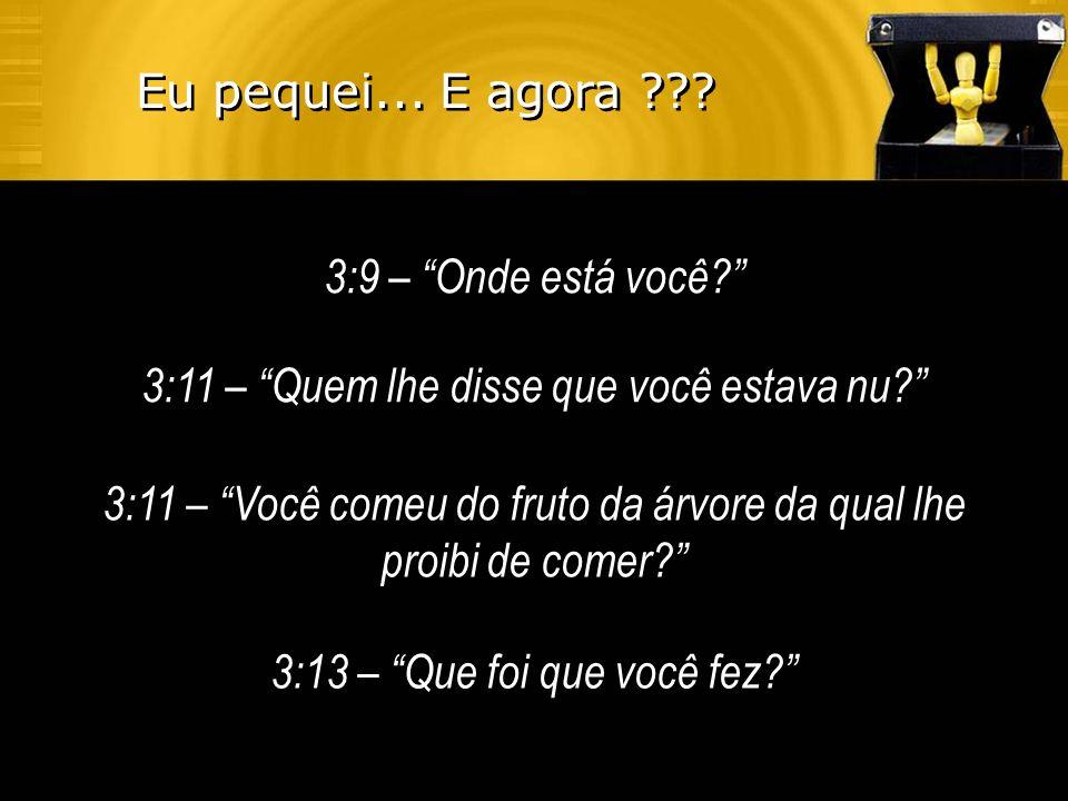 3:9 – Onde está você? 3:11 – Quem lhe disse que você estava nu? 3:11 – Você comeu do fruto da árvore da qual lhe proibi de comer? 3:13 – Que foi que v