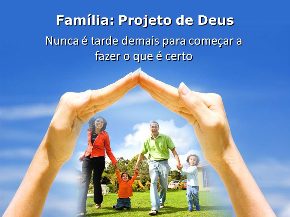 Família: Projeto de Deus Nunca é tarde demais para começar a fazer o que é certo