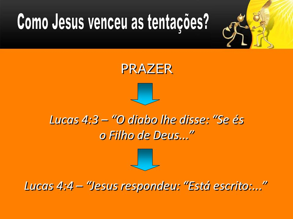 Lucas 4:3 – O diabo lhe disse: Se és o Filho de Deus... Lucas 4:4 – Jesus respondeu: Está escrito:... PRAZER