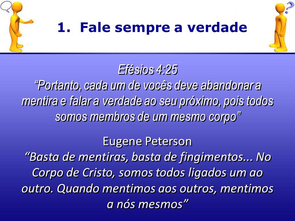 Efésios 4:25 Portanto, cada um de vocês deve abandonar a mentira e falar a verdade ao seu próximo, pois todos somos membros de um mesmo corpo Efésios