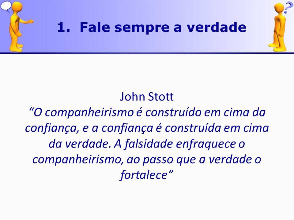 John Stott O companheirismo é construído em cima da confiança, e a confiança é construída em cima da verdade. A falsidade enfraquece o companheirismo,