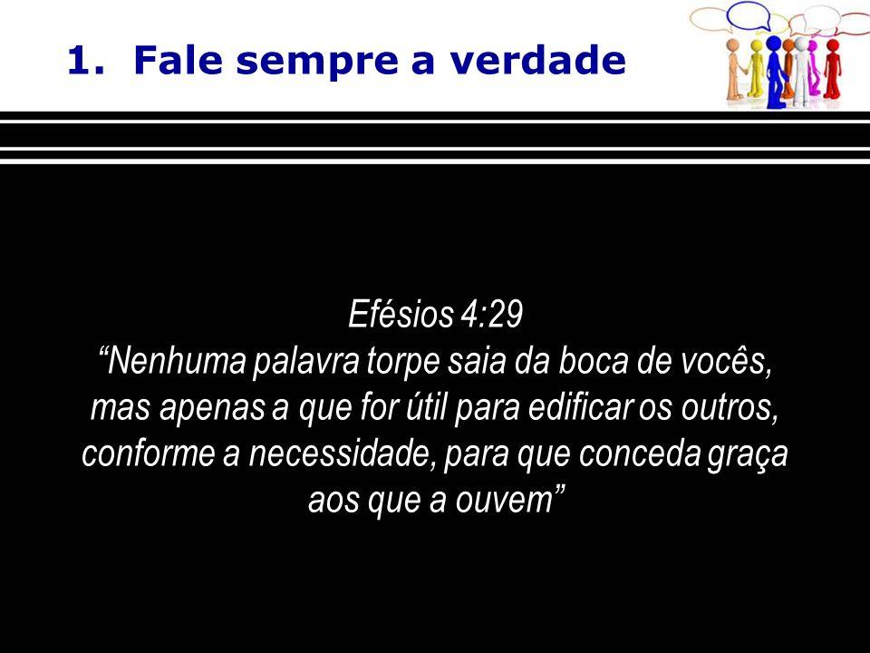 1. Fale sempre a verdade Efésios 4:29 Nenhuma palavra torpe saia da boca de vocês, mas apenas a que for útil para edificar os outros, conforme a neces