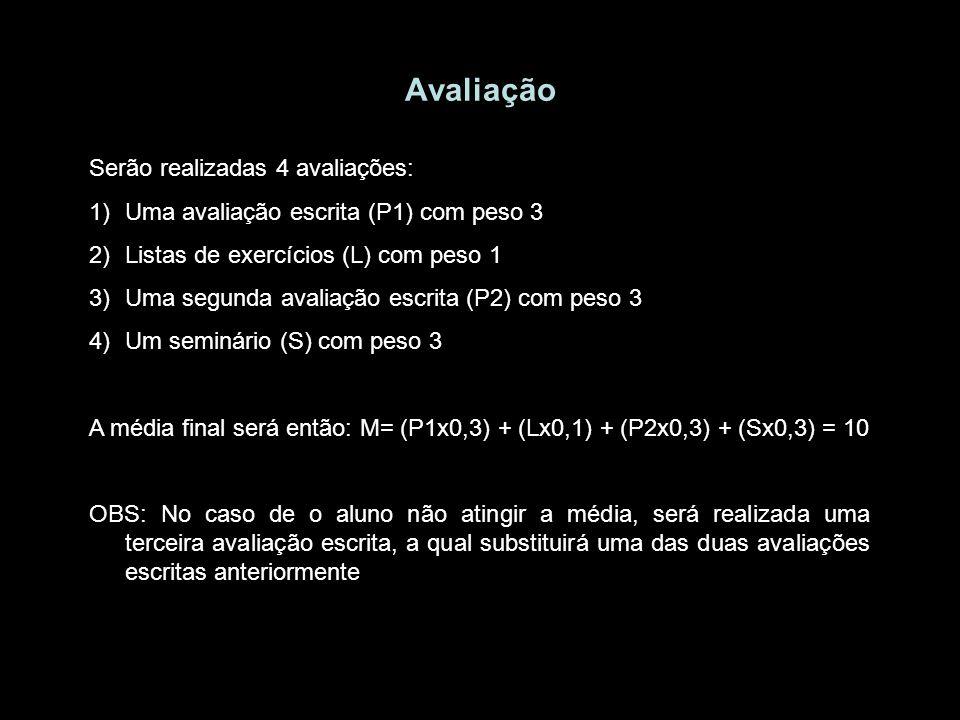 Avaliação Serão realizadas 4 avaliações: 1)Uma avaliação escrita (P1) com peso 3 2)Listas de exercícios (L) com peso 1 3)Uma segunda avaliação escrita (P2) com peso 3 4)Um seminário (S) com peso 3 A média final será então: M= (P1x0,3) + (Lx0,1) + (P2x0,3) + (Sx0,3) = 10 OBS: No caso de o aluno não atingir a média, será realizada uma terceira avaliação escrita, a qual substituirá uma das duas avaliações escritas anteriormente