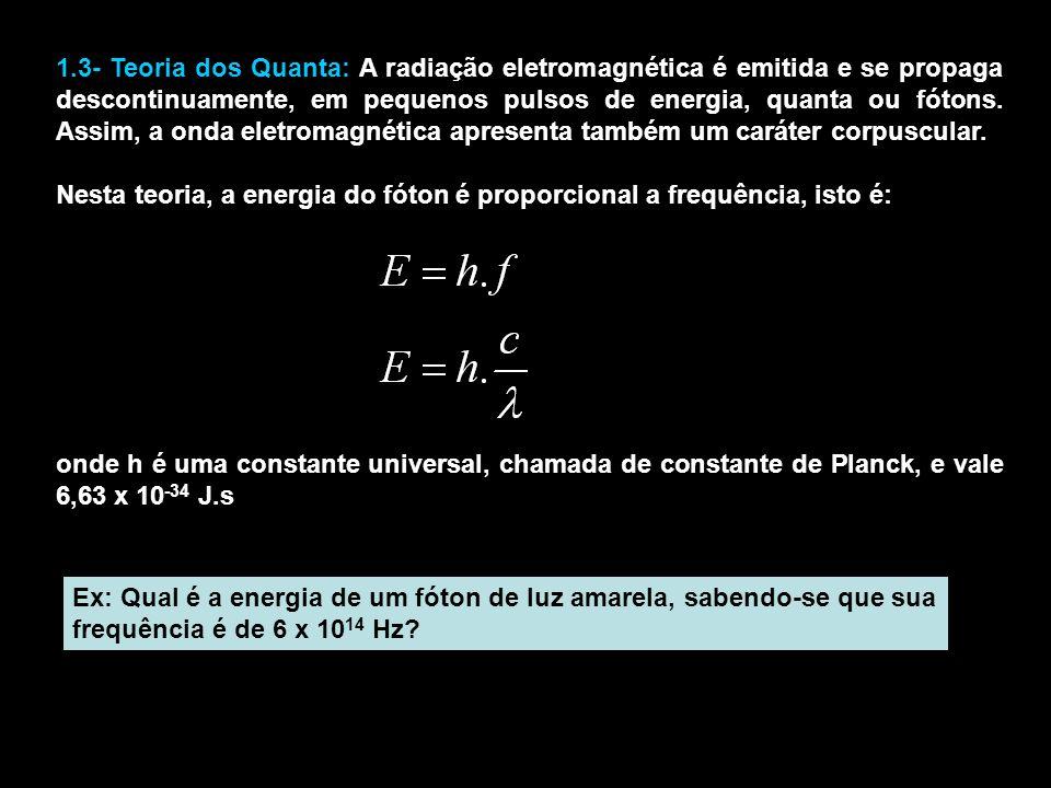 1.3- Teoria dos Quanta: A radiação eletromagnética é emitida e se propaga descontinuamente, em pequenos pulsos de energia, quanta ou fótons.