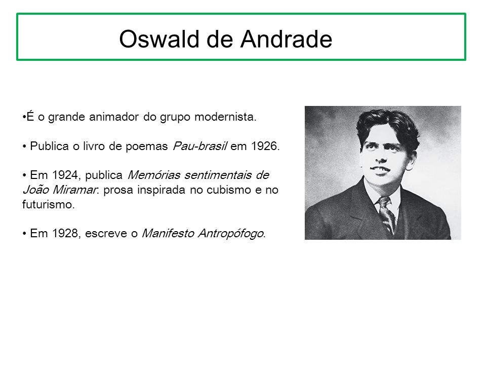 Oswald de Andrade É o grande animador do grupo modernista.