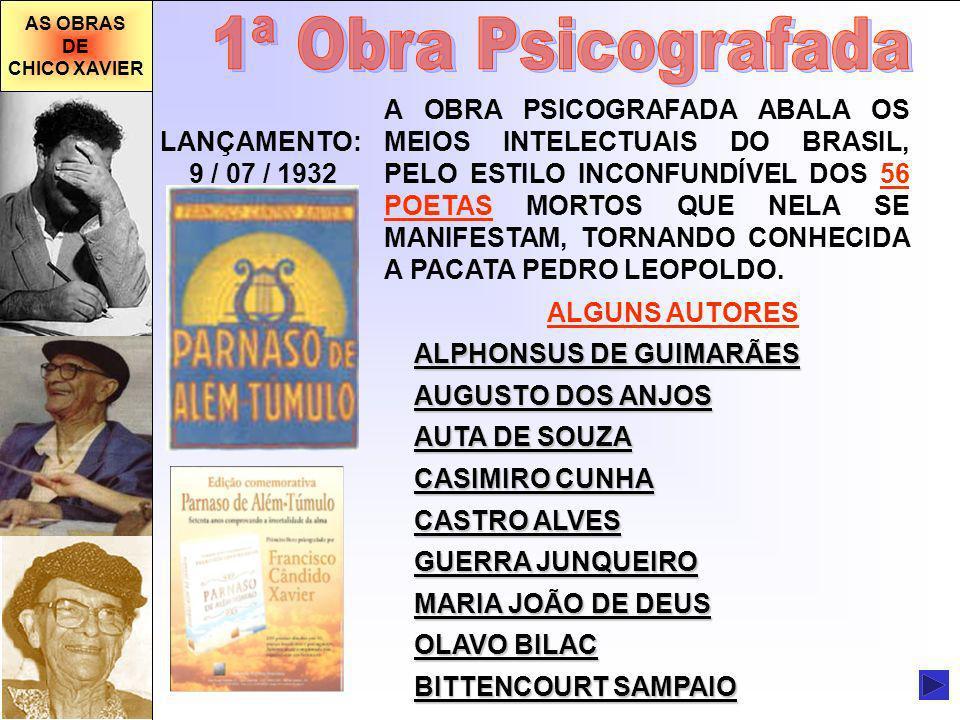 AS OBRAS DE CHICO XAVIER LANÇAMENTO: 9 / 07 / 1932 A OBRA PSICOGRAFADA ABALA OS MEIOS INTELECTUAIS DO BRASIL, PELO ESTILO INCONFUNDÍVEL DOS 56 POETAS MORTOS QUE NELA SE MANIFESTAM, TORNANDO CONHECIDA A PACATA PEDRO LEOPOLDO.