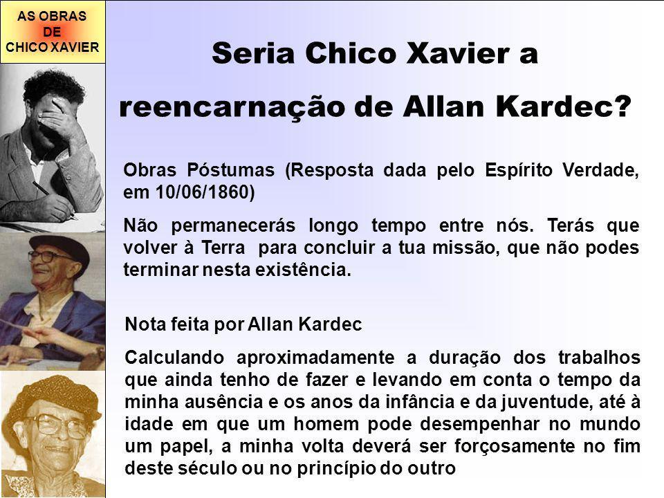 AS OBRAS DE CHICO XAVIER Seria Chico Xavier a reencarnação de Allan Kardec? Obras Póstumas (Resposta dada pelo Espírito Verdade, em 10/06/1860) Não pe