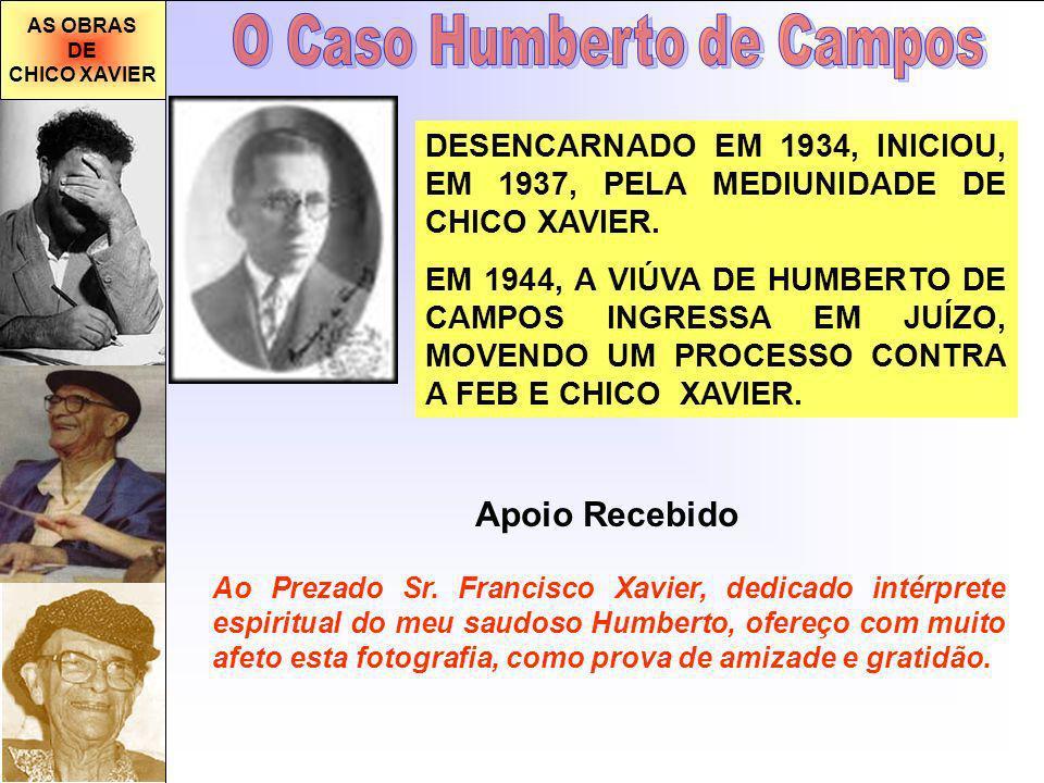 AS OBRAS DE CHICO XAVIER DESENCARNADO EM 1934, INICIOU, EM 1937, PELA MEDIUNIDADE DE CHICO XAVIER. EM 1944, A VIÚVA DE HUMBERTO DE CAMPOS INGRESSA EM