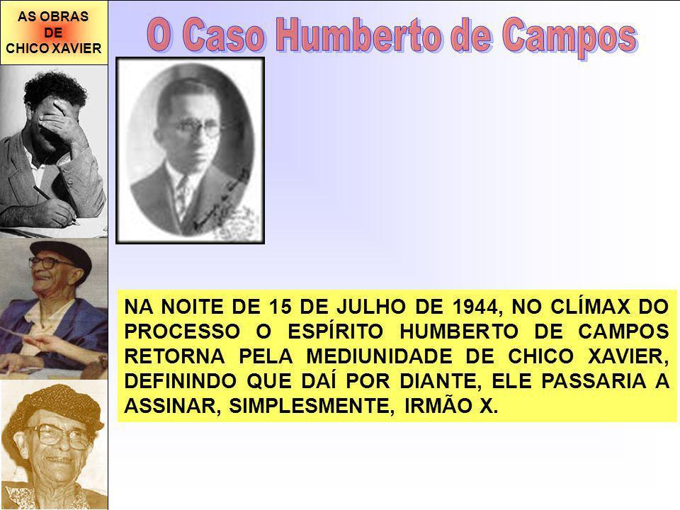 AS OBRAS DE CHICO XAVIER NA NOITE DE 15 DE JULHO DE 1944, NO CLÍMAX DO PROCESSO O ESPÍRITO HUMBERTO DE CAMPOS RETORNA PELA MEDIUNIDADE DE CHICO XAVIER, DEFININDO QUE DAÍ POR DIANTE, ELE PASSARIA A ASSINAR, SIMPLESMENTE, IRMÃO X.