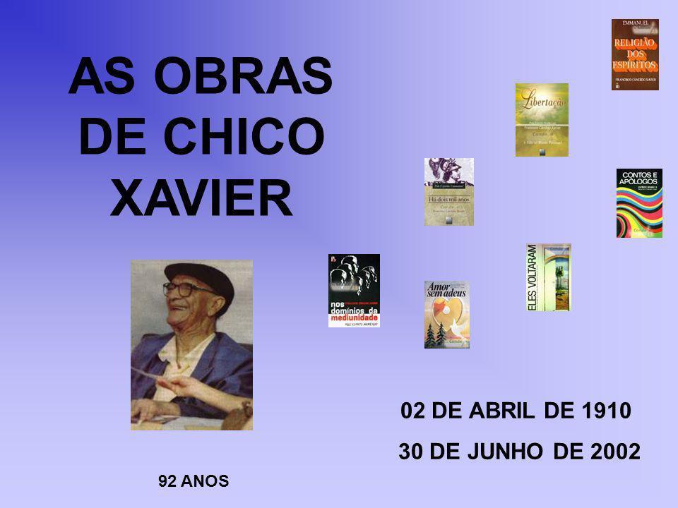 AS OBRAS DE CHICO XAVIER 02 DE ABRIL DE 1910 30 DE JUNHO DE 2002 92 ANOS