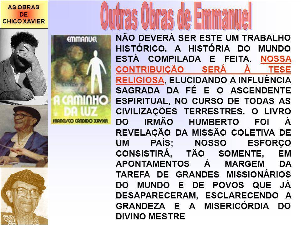 AS OBRAS DE CHICO XAVIER NÃO DEVERÁ SER ESTE UM TRABALHO HISTÓRICO. A HISTÓRIA DO MUNDO ESTÁ COMPILADA E FEITA. NOSSA CONTRIBUIÇÃO SERÁ À TESE RELIGIO