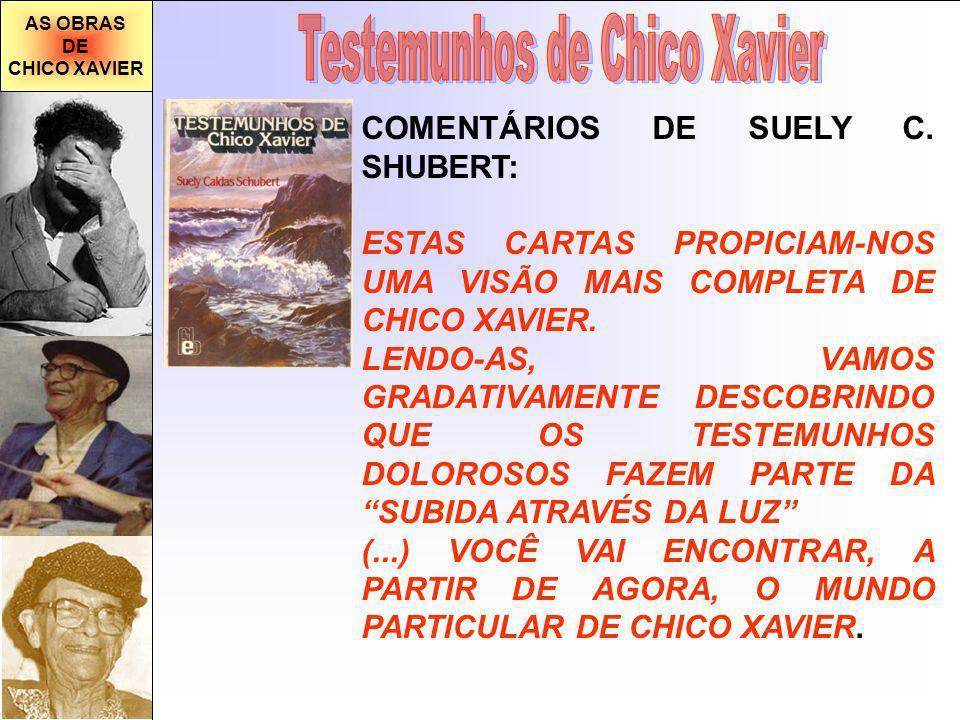 AS OBRAS DE CHICO XAVIER COMENTÁRIOS DE SUELY C. SHUBERT: ESTAS CARTAS PROPICIAM-NOS UMA VISÃO MAIS COMPLETA DE CHICO XAVIER. LENDO-AS, VAMOS GRADATIV