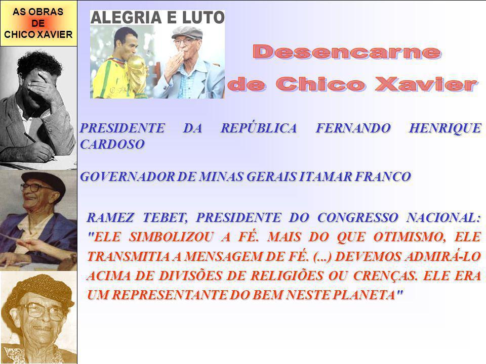 AS OBRAS DE CHICO XAVIER PRESIDENTE DA REPÚBLICA FERNANDO HENRIQUE CARDOSO GOVERNADOR DE MINAS GERAIS ITAMAR FRANCO RAMEZ TEBET, PRESIDENTE DO CONGRESSO NACIONAL: ELE SIMBOLIZOU A FÉ.