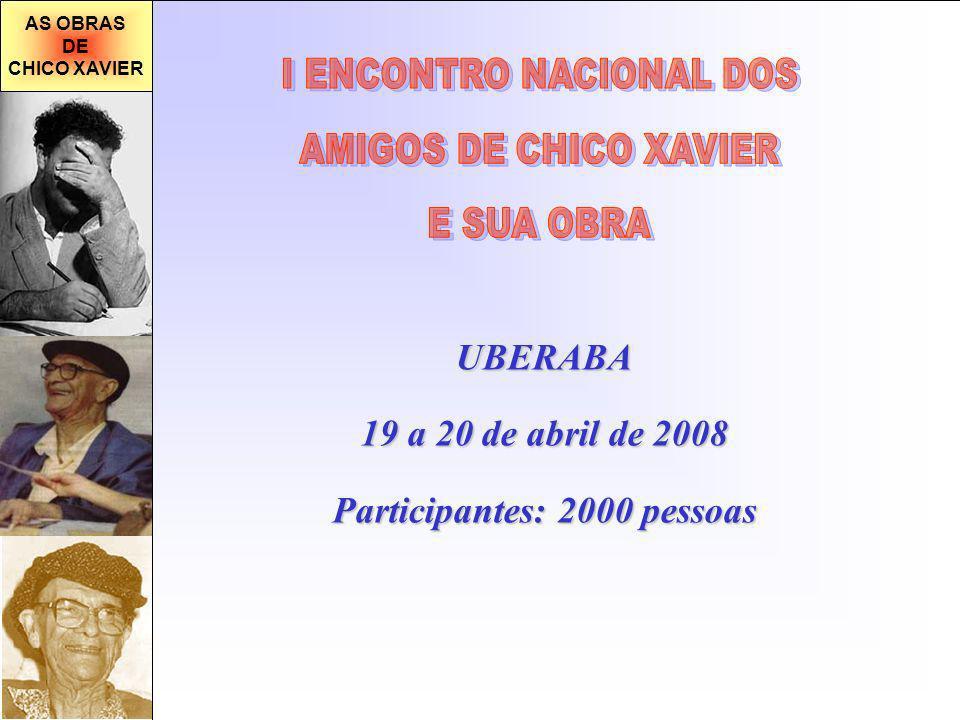 AS OBRAS DE CHICO XAVIER UBERABA 19 a 20 de abril de 2008 Participantes: 2000 pessoas