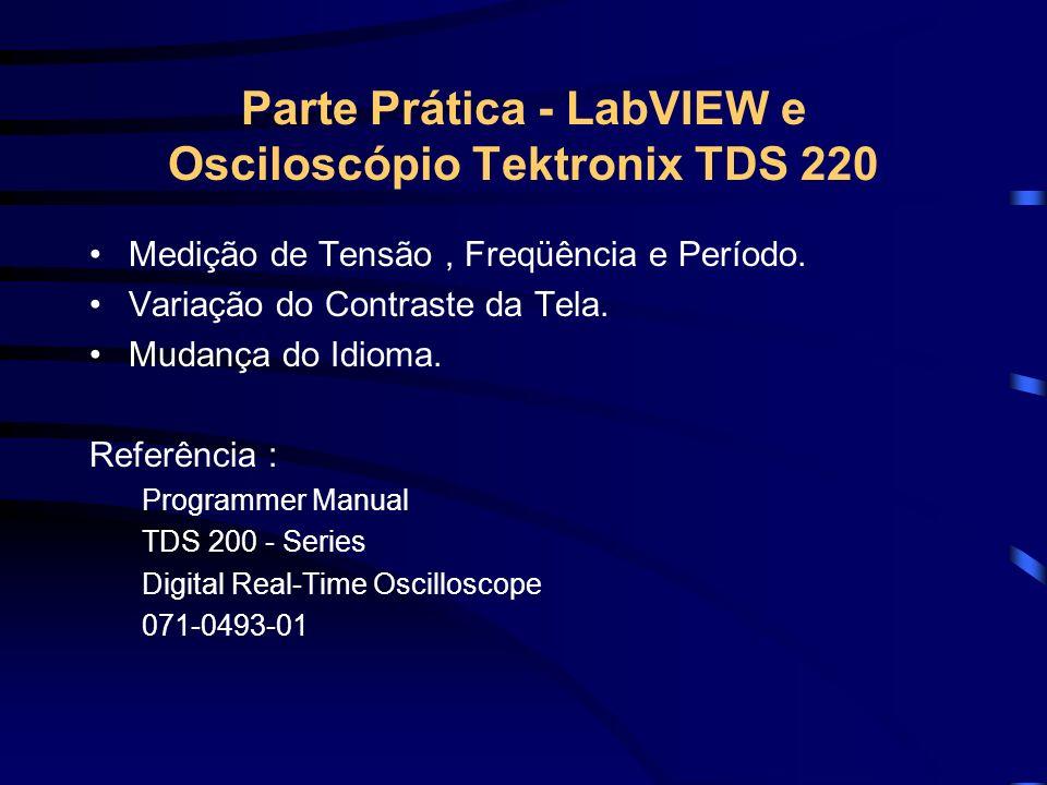 Parte Prática - LabVIEW e Osciloscópio Tektronix TDS 220 Medição de Tensão, Freqüência e Período. Variação do Contraste da Tela. Mudança do Idioma. Re