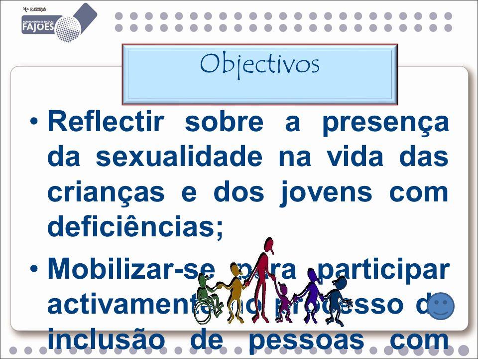 Reflectir sobre a presença da sexualidade na vida das crianças e dos jovens com deficiências; Mobilizar-se para participar activamente no processo de